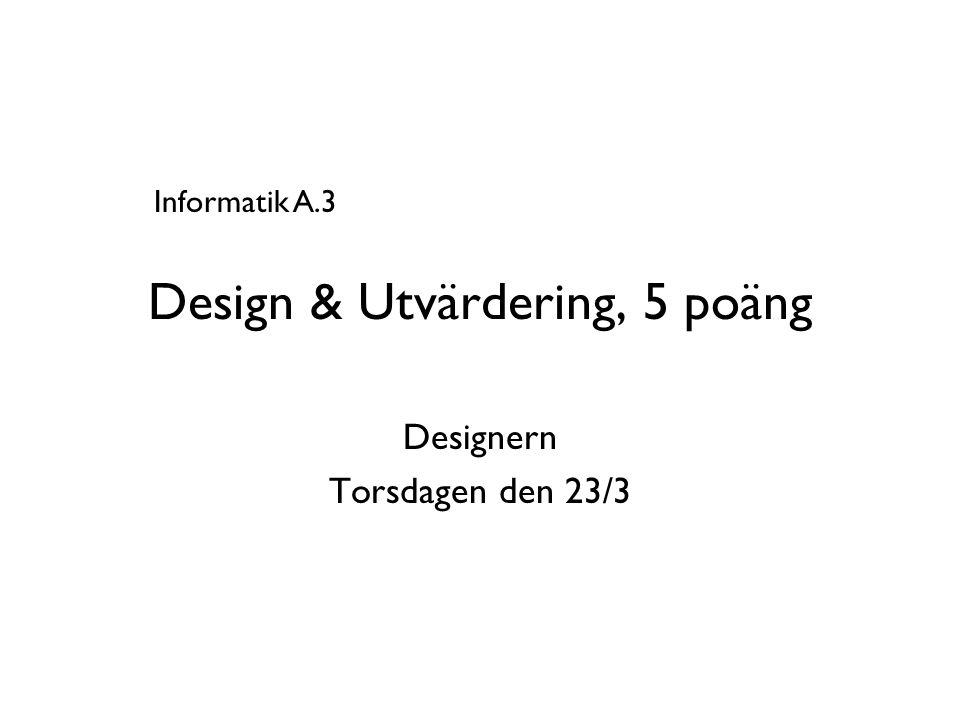 Design & Utvärdering, 5 poäng Designern Torsdagen den 23/3 Informatik A.3