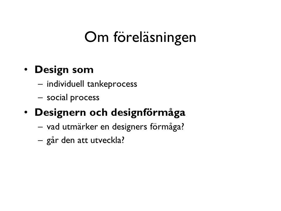 Om föreläsningen Design som –individuell tankeprocess –social process Designern och designförmåga –vad utmärker en designers förmåga.