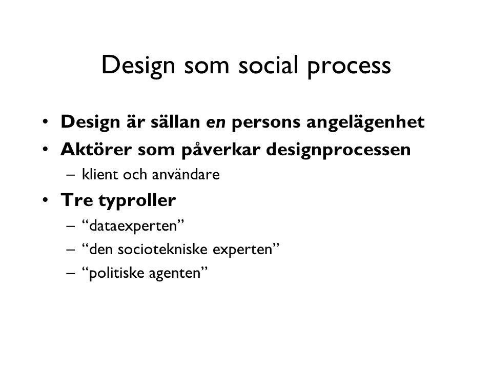 Design som social process Design är sällan en persons angelägenhet Aktörer som påverkar designprocessen –klient och användare Tre typroller – dataexperten – den sociotekniske experten – politiske agenten