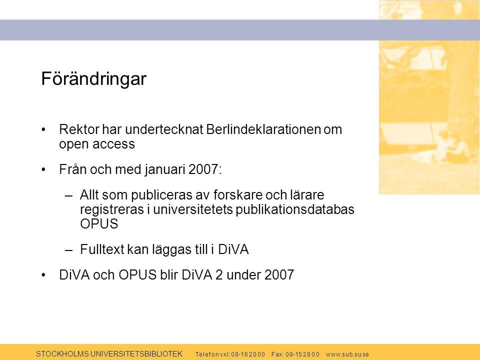 STOCKHOLMS UNIVERSITETSBIBLIOTEK Te l e f o n v x l: 0 8-1 6 2 0 0 0 F ax: 0 8-15 2 8 0 0 w w w.s u b.s u.se Förändringar Rektor har undertecknat Berlindeklarationen om open access Från och med januari 2007: –Allt som publiceras av forskare och lärare registreras i universitetets publikationsdatabas OPUS –Fulltext kan läggas till i DiVA DiVA och OPUS blir DiVA 2 under 2007