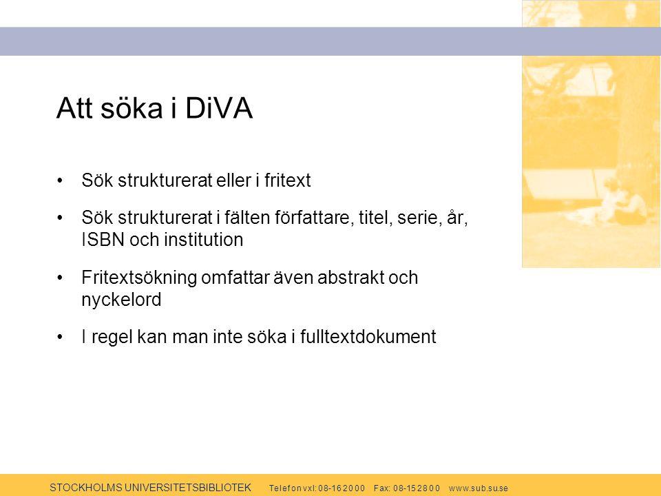 STOCKHOLMS UNIVERSITETSBIBLIOTEK Te l e f o n v x l: 0 8-1 6 2 0 0 0 F ax: 0 8-15 2 8 0 0 w w w.s u b.s u.se Att söka i DiVA Sök strukturerat eller i fritext Sök strukturerat i fälten författare, titel, serie, år, ISBN och institution Fritextsökning omfattar även abstrakt och nyckelord I regel kan man inte söka i fulltextdokument
