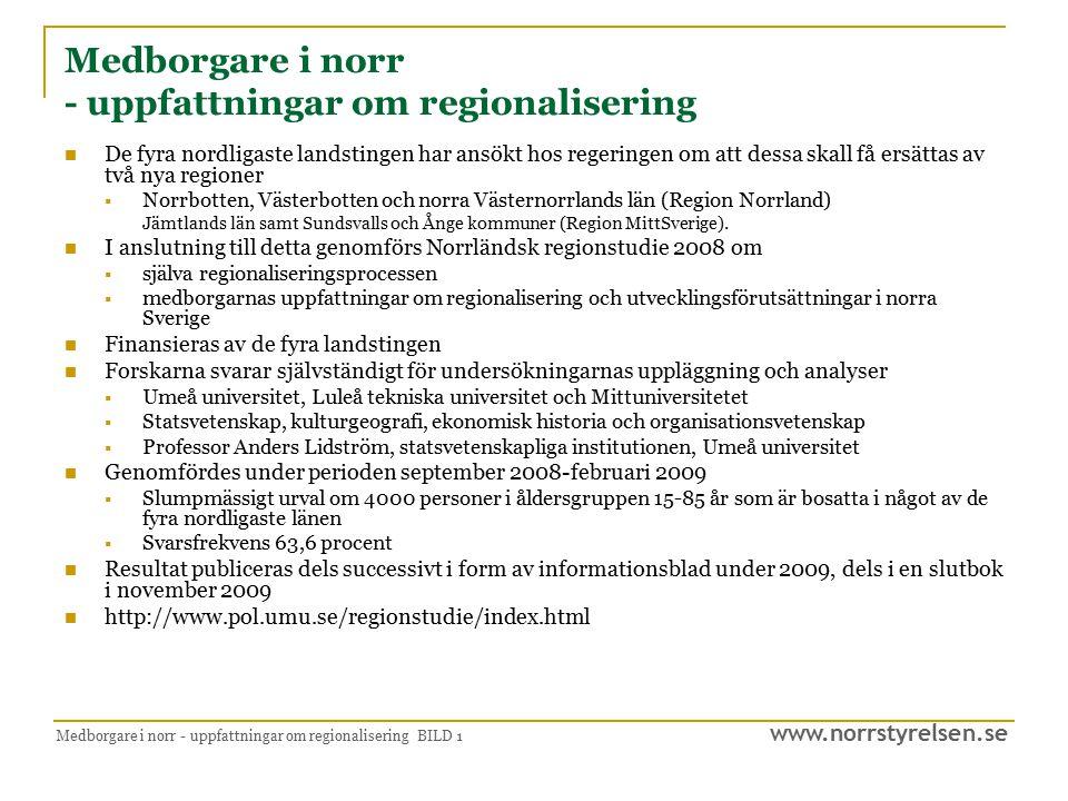 www.norrstyrelsen.se Medborgare i norr - uppfattningar om regionalisering BILD 1 Medborgare i norr - uppfattningar om regionalisering De fyra nordligaste landstingen har ansökt hos regeringen om att dessa skall få ersättas av två nya regioner  Norrbotten, Västerbotten och norra Västernorrlands län (Region Norrland) Jämtlands län samt Sundsvalls och Ånge kommuner (Region MittSverige).