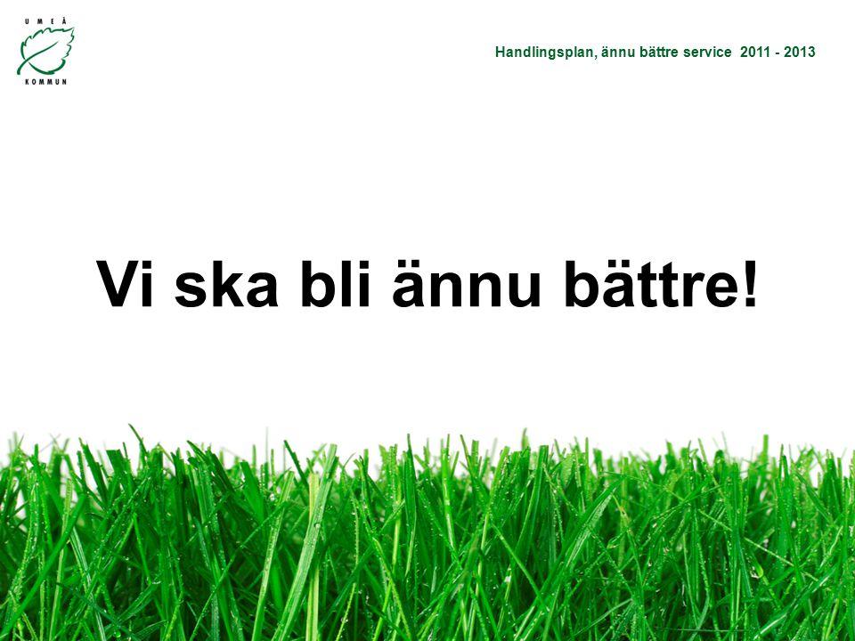 Handlingsplan, ännu bättre service 2011 - 2013 Vi vill bli ännu bättre! Vi ska bli ännu bättre!