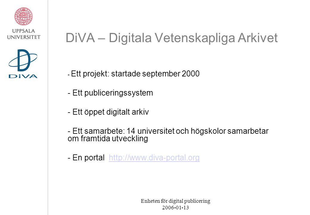 Enheten för digital publicering 2006-01-13 DiVA – Digitala Vetenskapliga Arkivet - Ett projekt: startade september 2000 - Ett publiceringssystem - Ett öppet digitalt arkiv - Ett samarbete: 14 universitet och högskolor samarbetar om framtida utveckling - En portal http://www.diva-portal.orghttp://www.diva-portal.org