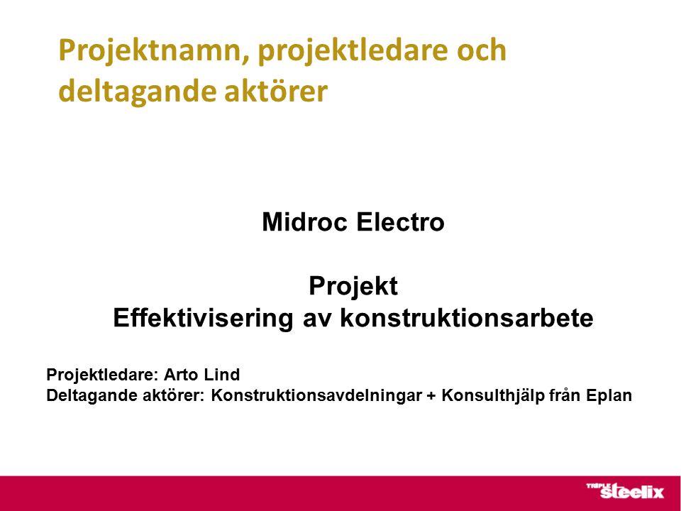Projektnamn, projektledare och deltagande aktörer Midroc Electro Projekt Effektivisering av konstruktionsarbete Projektledare: Arto Lind Deltagande aktörer: Konstruktionsavdelningar + Konsulthjälp från Eplan