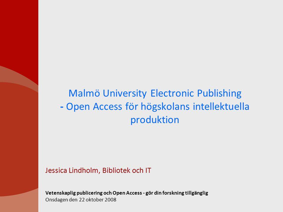 Malmö University Electronic Publishing - Open Access för högskolans intellektuella produktion Jessica Lindholm, Bibliotek och IT Vetenskaplig publicering och Open Access - gör din forskning tillgänglig Onsdagen den 22 oktober 2008
