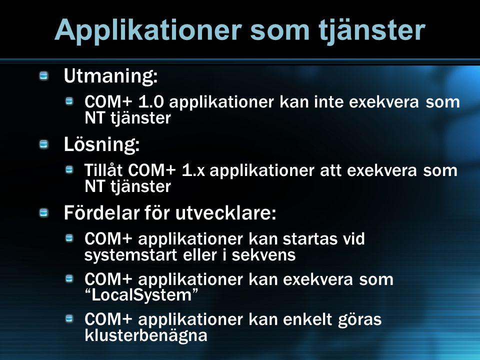 Applikationer som tjänster Utmaning: COM+ 1.0 applikationer kan inte exekvera som NT tjänster Lösning: Tillåt COM+ 1.x applikationer att exekvera som NT tjänster Fördelar för utvecklare: COM+ applikationer kan startas vid systemstart eller i sekvens COM+ applikationer kan exekvera som LocalSystem COM+ applikationer kan enkelt göras klusterbenägna