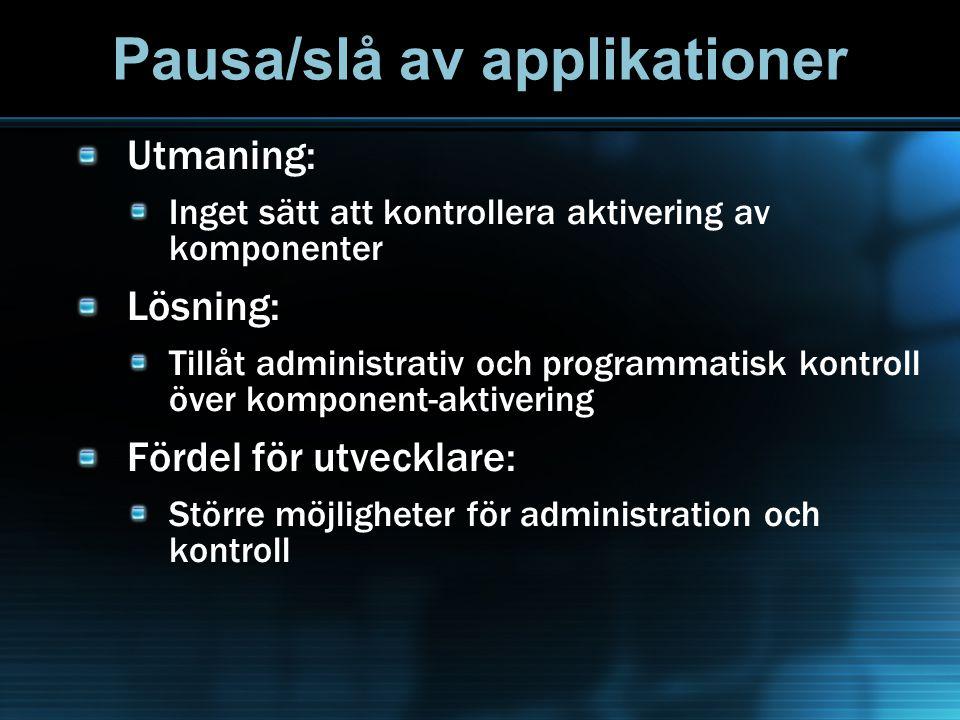 Pausa/slå av applikationer Utmaning: Inget sätt att kontrollera aktivering av komponenter Lösning: Tillåt administrativ och programmatisk kontroll över komponent-aktivering Fördel för utvecklare: Större möjligheter för administration och kontroll