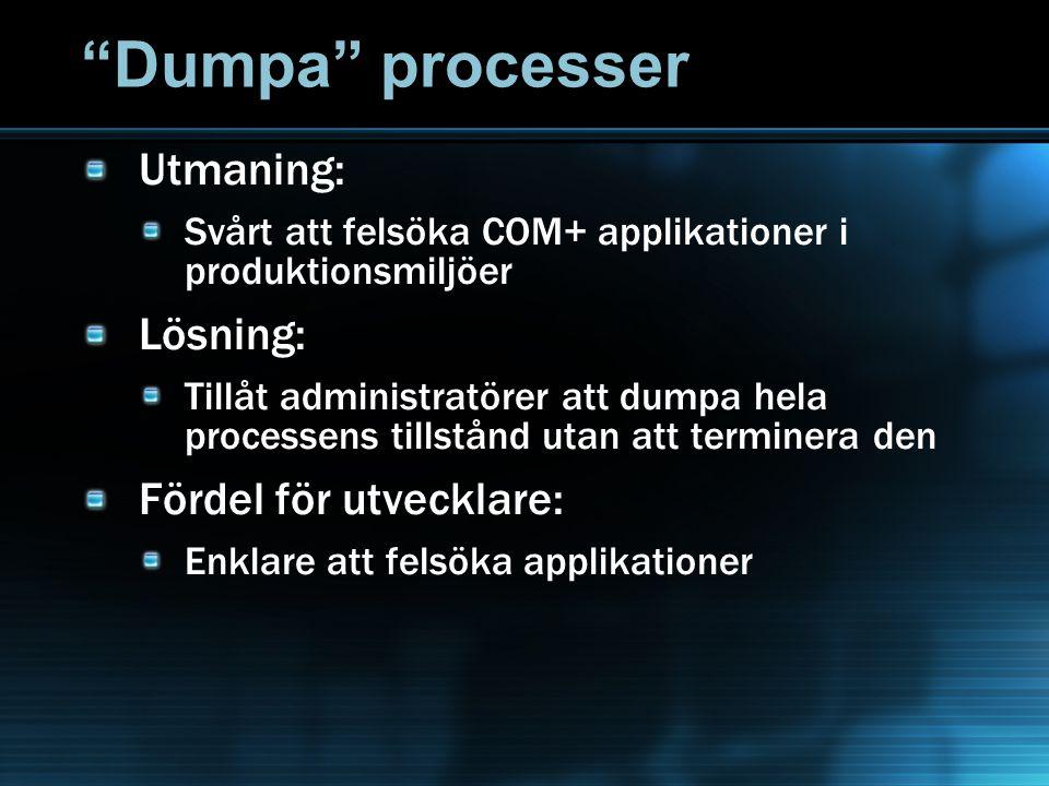 Dumpa processer Utmaning: Svårt att felsöka COM+ applikationer i produktionsmiljöer Lösning: Tillåt administratörer att dumpa hela processens tillstånd utan att terminera den Fördel för utvecklare: Enklare att felsöka applikationer