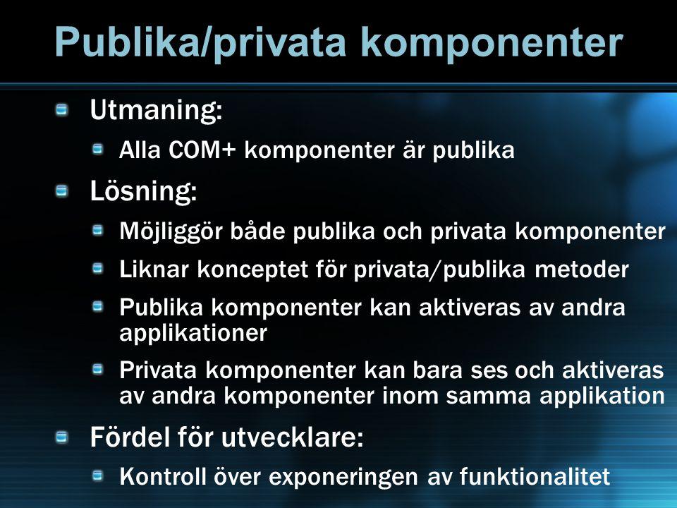 Publika/privata komponenter Utmaning: Alla COM+ komponenter är publika Lösning: Möjliggör både publika och privata komponenter Liknar konceptet för pr