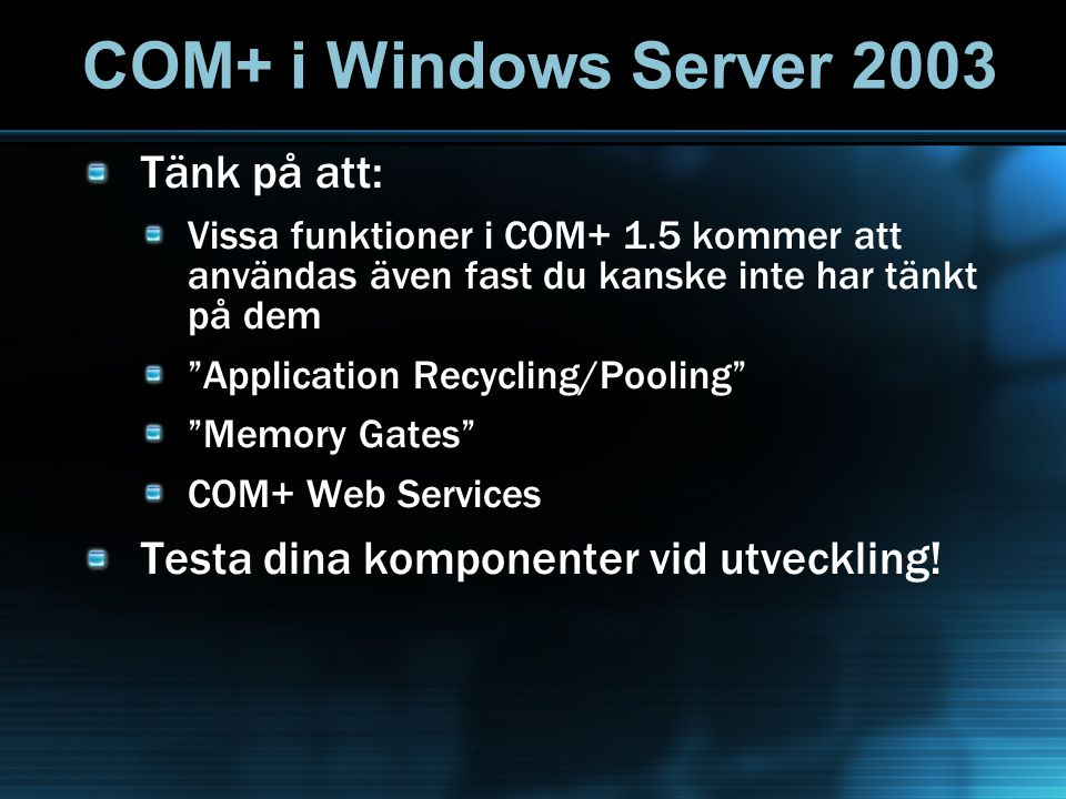 COM+ i Windows Server 2003 Tänk på att: Vissa funktioner i COM+ 1.5 kommer att användas även fast du kanske inte har tänkt på dem Application Recycling/Pooling Memory Gates COM+ Web Services Testa dina komponenter vid utveckling!