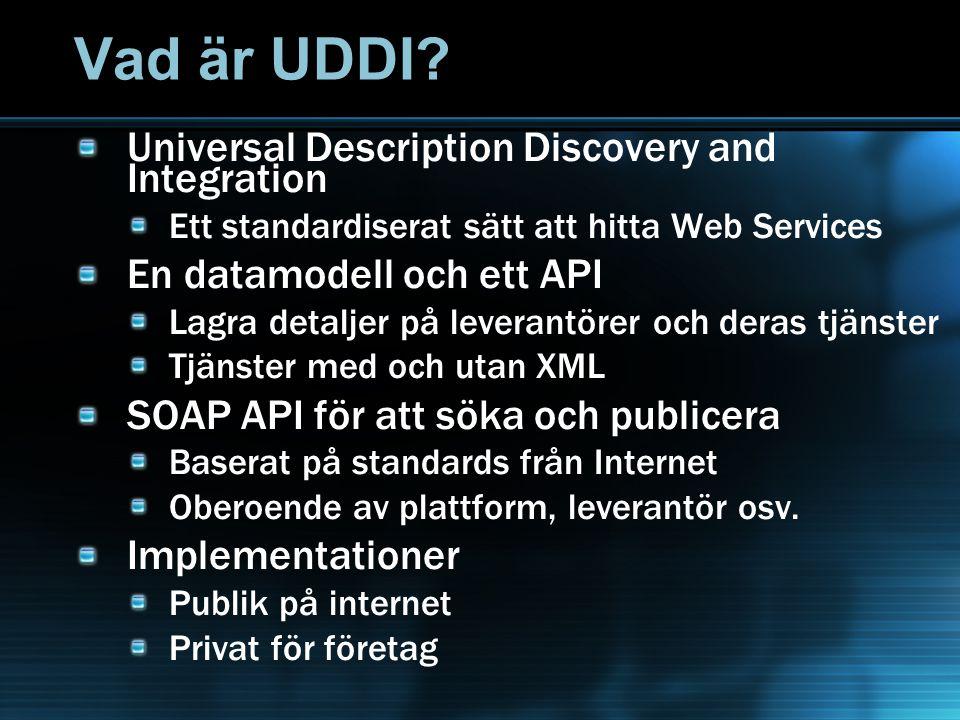 Vad är UDDI? Universal Description Discovery and Integration Ett standardiserat sätt att hitta Web Services En datamodell och ett API Lagra detaljer p