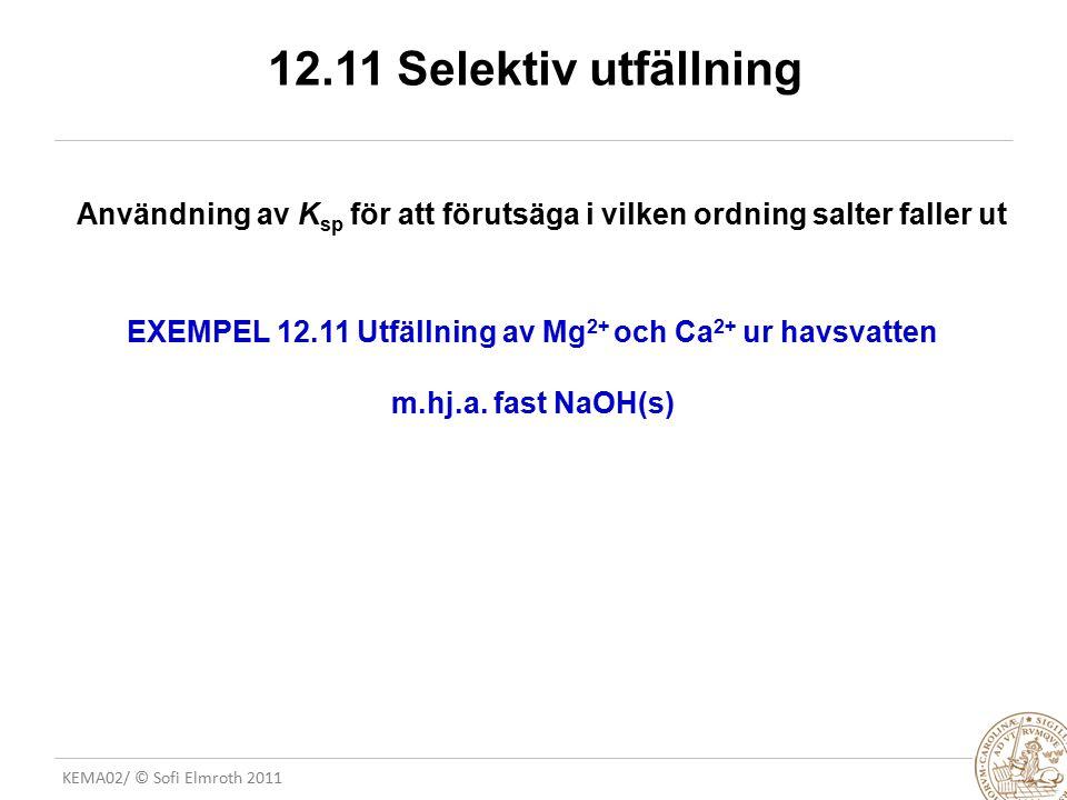 KEMA02/ © Sofi Elmroth 2011 12.11 Selektiv utfällning Användning av K sp för att förutsäga i vilken ordning salter faller ut EXEMPEL 12.11 Utfällning
