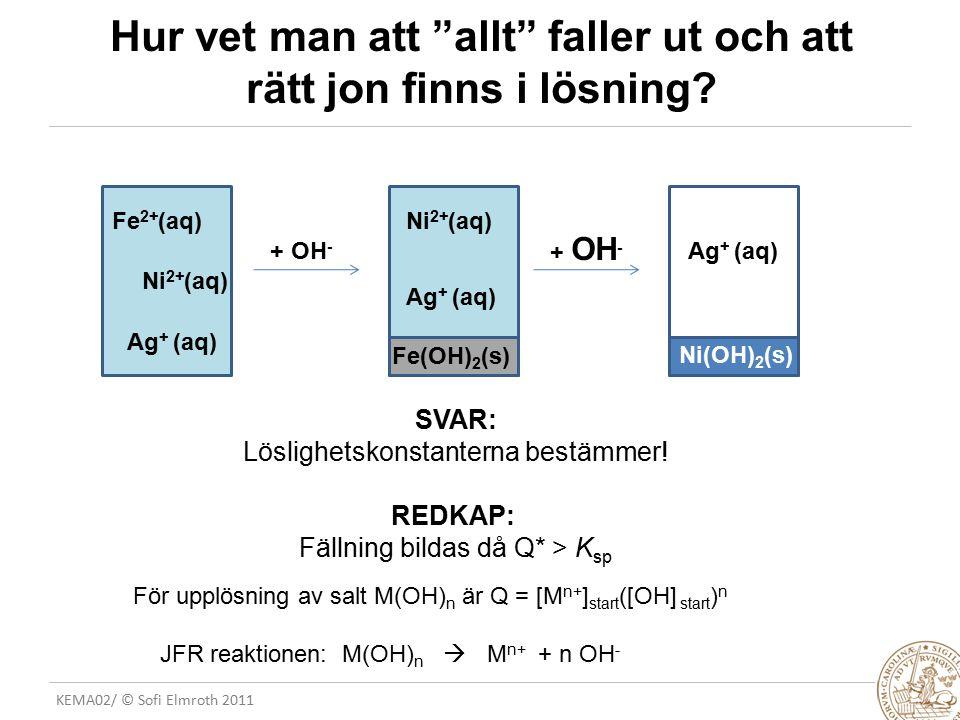 """KEMA02/ © Sofi Elmroth 2011 Hur vet man att """"allt"""" faller ut och att rätt jon finns i lösning? Ni 2+ (aq) Ag + (aq) + OH - Fe(OH) 2 (s) Fe 2+ (aq)Ni 2"""