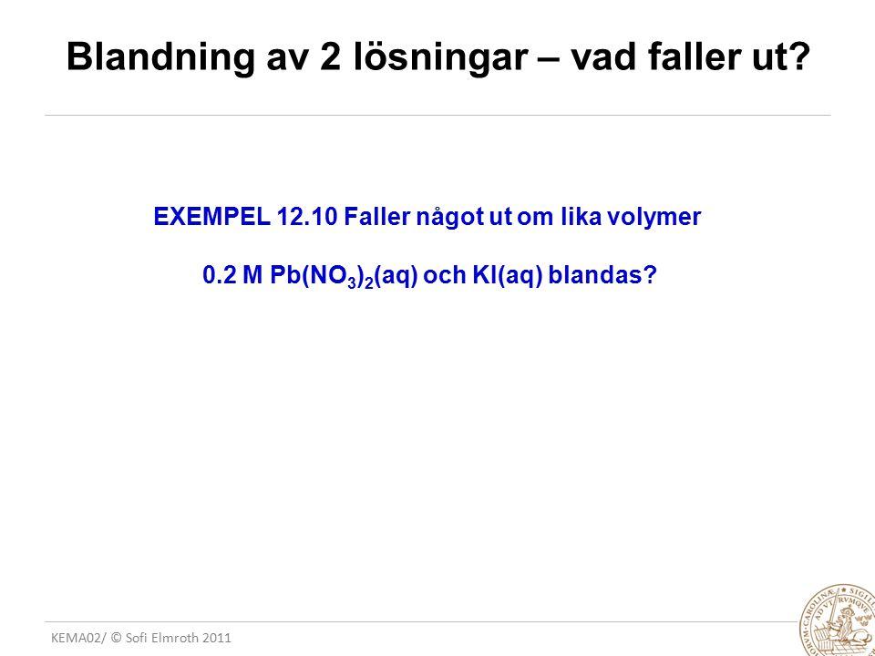 KEMA02/ © Sofi Elmroth 2011 Blandning av 2 lösningar – vad faller ut? EXEMPEL 12.10 Faller något ut om lika volymer 0.2 M Pb(NO 3 ) 2 (aq) och KI(aq)