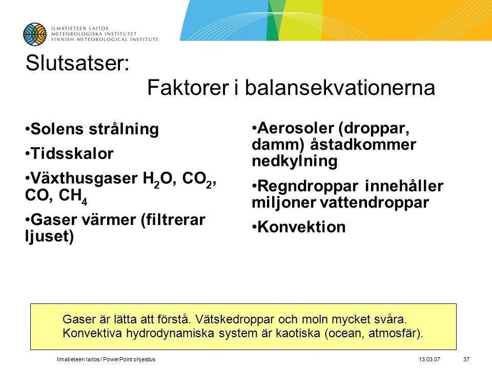 13.03.07Ilmatieteen laitos / PowerPoint ohjeistus37 Slutsatser: Faktorer i balansekvationerna Solens strålning Tidsskalor Växthusgaser H 2 O, CO 2, CO, CH 4 Gaser värmer (filtrerar ljuset) Aerosoler (droppar, damm) åstadkommer nedkylning Regndroppar innehåller miljoner vattendroppar Konvektion Gaser är lätta att förstå.