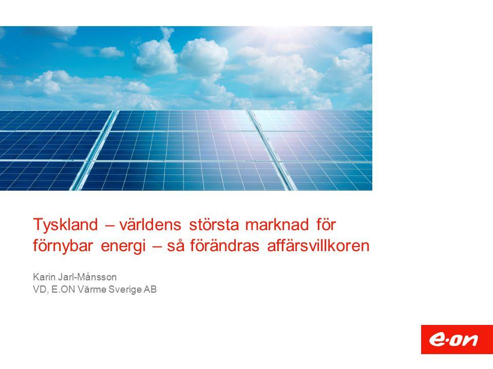 Tyskland – världens största marknad för förnybar energi – så förändras affärsvillkoren Karin Jarl-Månsson VD, E.ON Värme Sverige AB