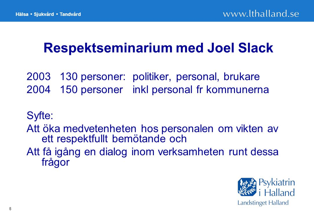 Hälsa Sjukvård Tandvård 8 Respektseminarium med Joel Slack 2003 130 personer: politiker, personal, brukare 2004 150 personer inkl personal fr kommunerna Syfte: Att öka medvetenheten hos personalen om vikten av ett respektfullt bemötande och Att få igång en dialog inom verksamheten runt dessa frågor