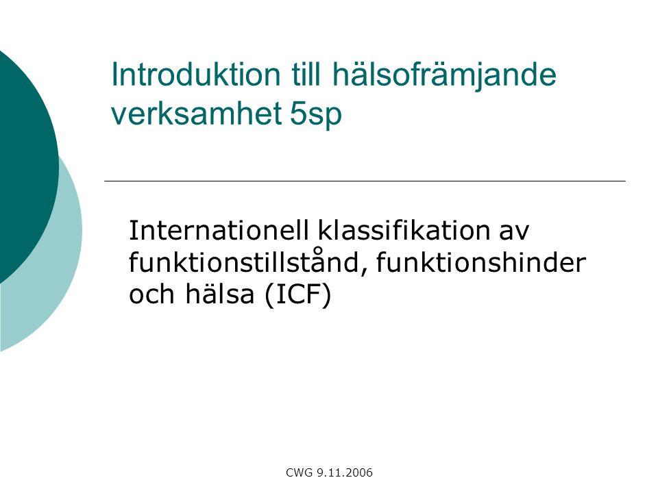 CWG 9.11.2006 Introduktion till hälsofrämjande verksamhet 5sp Internationell klassifikation av funktionstillstånd, funktionshinder och hälsa (ICF)