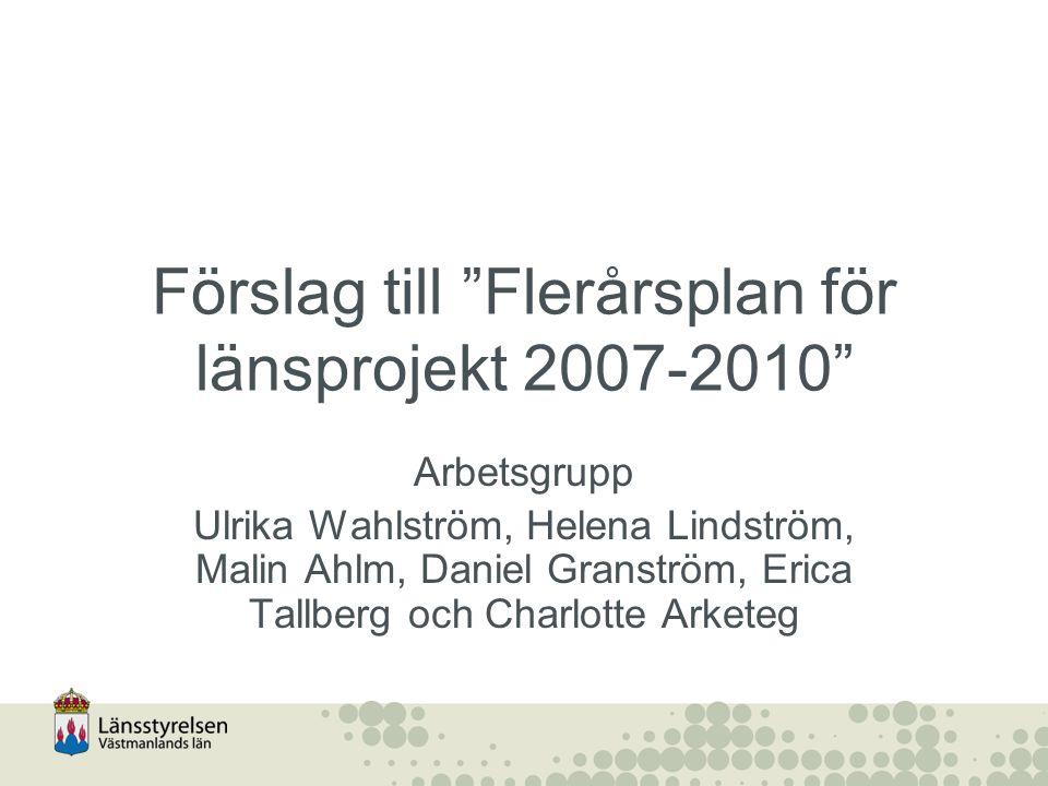 Förslag till Flerårsplan för länsprojekt 2007-2010 Arbetsgrupp Ulrika Wahlström, Helena Lindström, Malin Ahlm, Daniel Granström, Erica Tallberg och Charlotte Arketeg