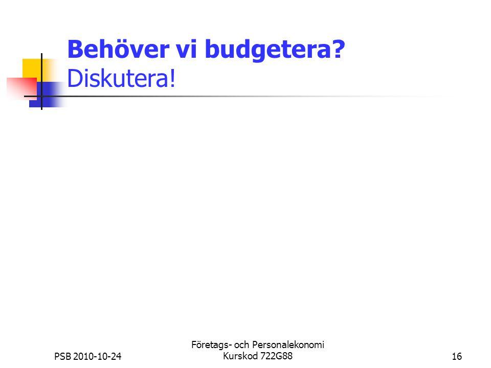 PSB 2010-10-24 Företags- och Personalekonomi Kurskod 722G8816 Behöver vi budgetera? Diskutera!