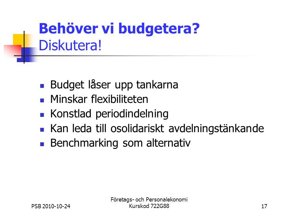 PSB 2010-10-24 Företags- och Personalekonomi Kurskod 722G8817 Behöver vi budgetera? Diskutera! Budget låser upp tankarna Minskar flexibiliteten Konstl