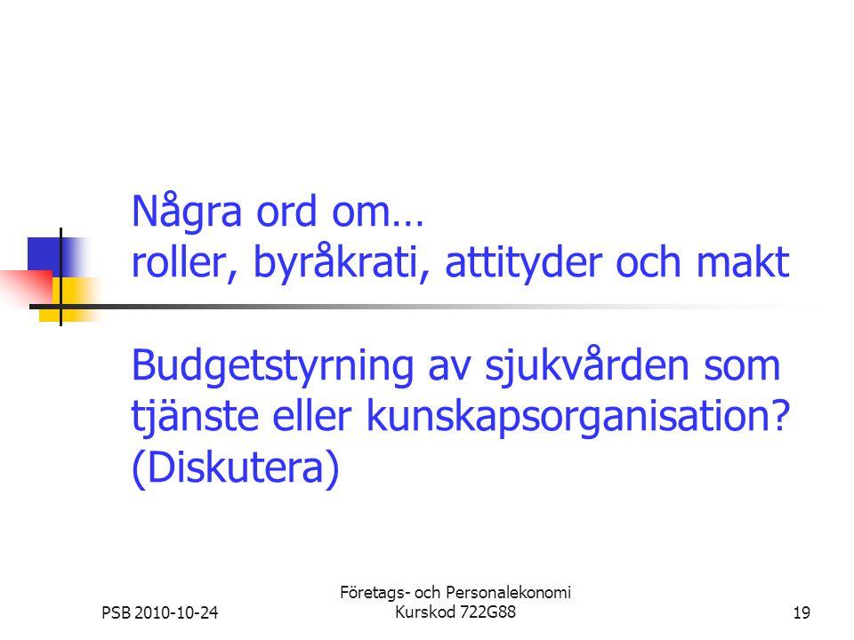 PSB 2010-10-24 Företags- och Personalekonomi Kurskod 722G8819 Några ord om… roller, byråkrati, attityder och makt Budgetstyrning av sjukvården som tjä