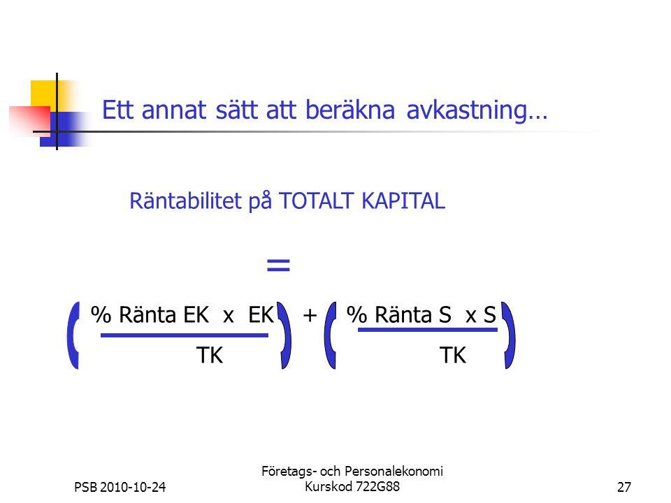 PSB 2010-10-24 Företags- och Personalekonomi Kurskod 722G8827 Räntabilitet på TOTALT KAPITAL = % Ränta EK x EK + % Ränta S x S TK Ett annat sätt att b