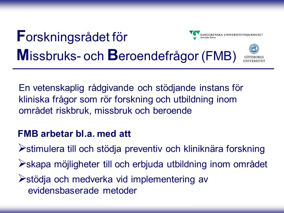 Projektpresentation 080410 F orskningsrådet för M issbruks- och B eroendefrågor (FMB) En vetenskaplig rådgivande och stödjande instans för kliniska frågor som rör forskning och utbildning inom området riskbruk, missbruk och beroende FMB arbetar bl.a.
