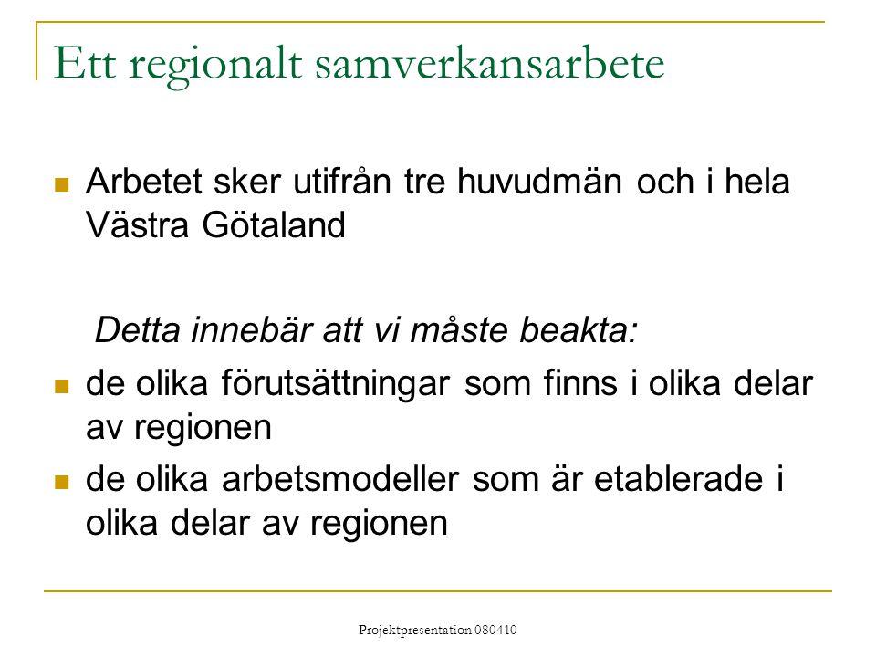 Projektpresentation 080410 Ett regionalt samverkansarbete Arbetet sker utifrån tre huvudmän och i hela Västra Götaland Detta innebär att vi måste beakta: de olika förutsättningar som finns i olika delar av regionen de olika arbetsmodeller som är etablerade i olika delar av regionen