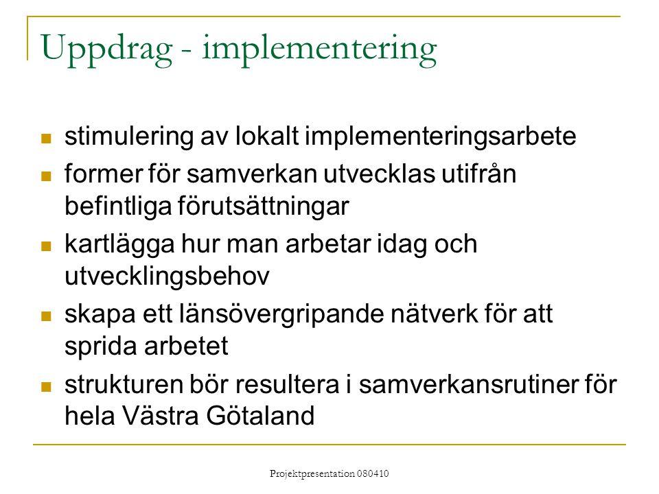 Projektpresentation 080410 Uppdrag - implementering stimulering av lokalt implementeringsarbete former för samverkan utvecklas utifrån befintliga förutsättningar kartlägga hur man arbetar idag och utvecklingsbehov skapa ett länsövergripande nätverk för att sprida arbetet strukturen bör resultera i samverkansrutiner för hela Västra Götaland