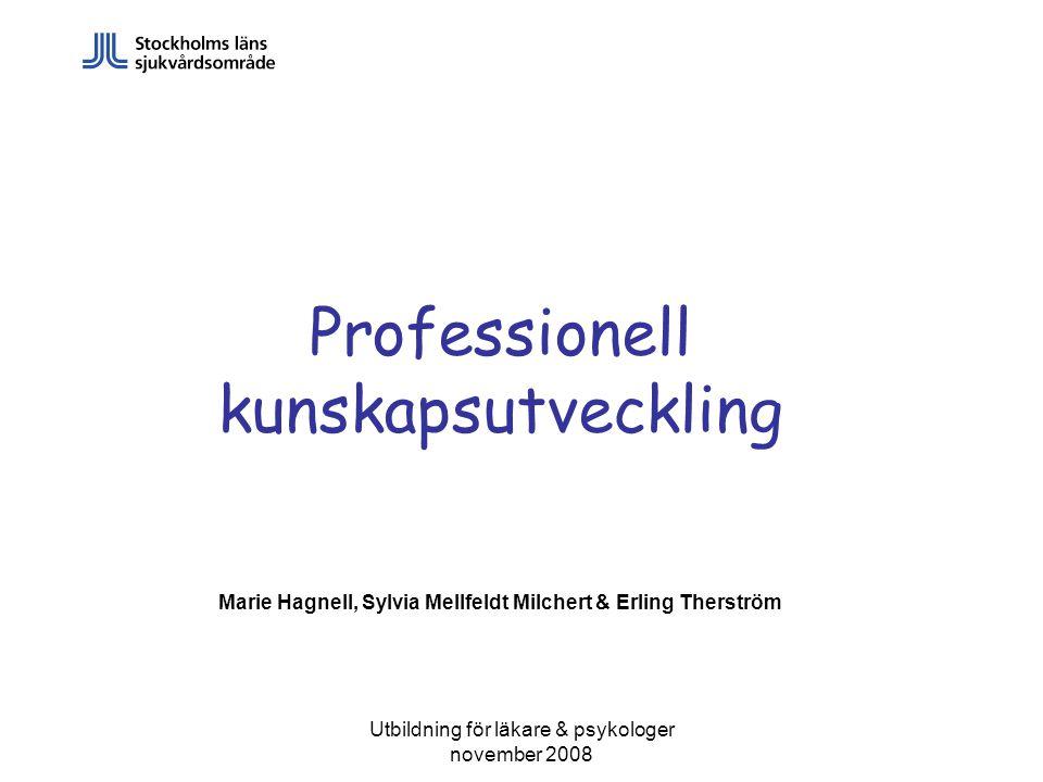 Utbildning för läkare & psykologer november 2008 Professionell kunskapsutveckling Marie Hagnell, Sylvia Mellfeldt Milchert & Erling Therström