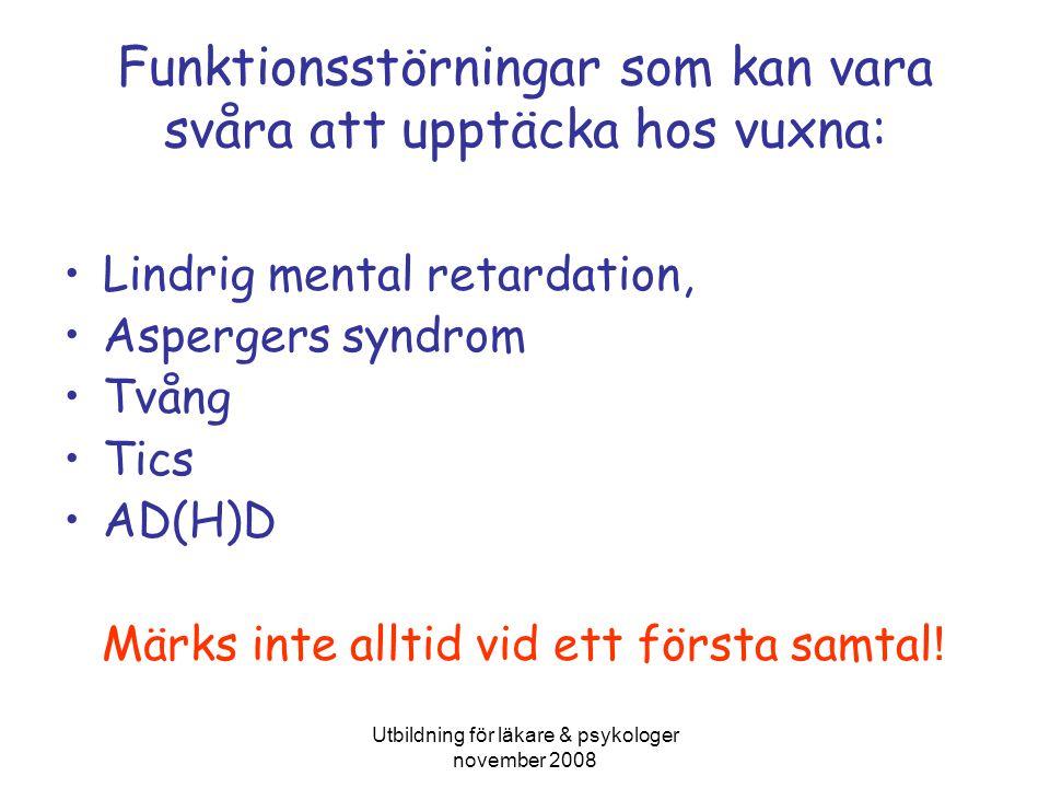Utbildning för läkare & psykologer november 2008 Funktionsstörningar som kan vara svåra att upptäcka hos vuxna: Lindrig mental retardation, Aspergers syndrom Tvång Tics AD(H)D Märks inte alltid vid ett första samtal !