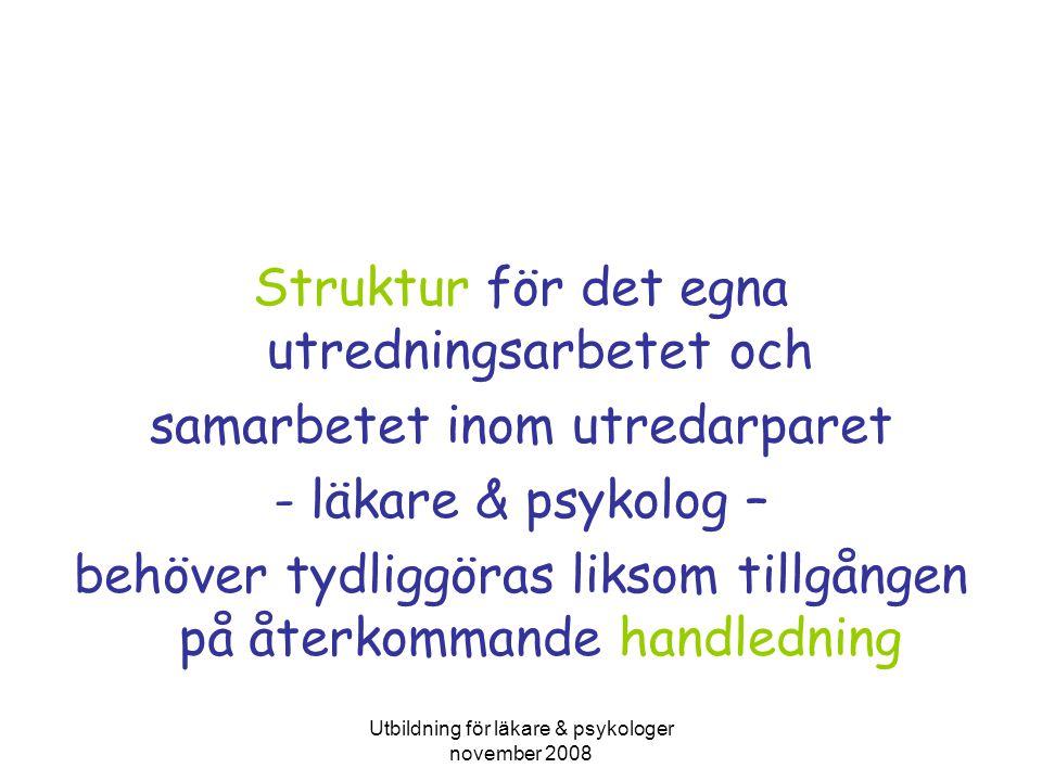 Utbildning för läkare & psykologer november 2008 Struktur för det egna utredningsarbetet och samarbetet inom utredarparet - läkare & psykolog – behöver tydliggöras liksom tillgången på återkommande handledning