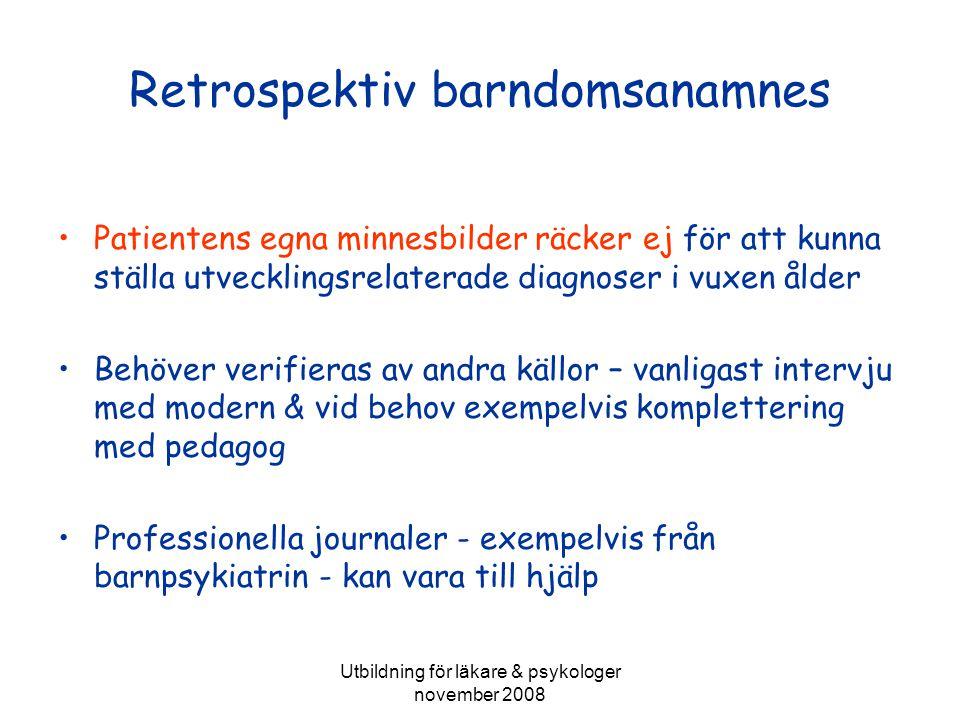 Utbildning för läkare & psykologer november 2008 Retrospektiv barndomsanamnes Patientens egna minnesbilder räcker ej för att kunna ställa utvecklingsrelaterade diagnoser i vuxen ålder Behöver verifieras av andra källor – vanligast intervju med modern & vid behov exempelvis komplettering med pedagog Professionella journaler - exempelvis från barnpsykiatrin - kan vara till hjälp