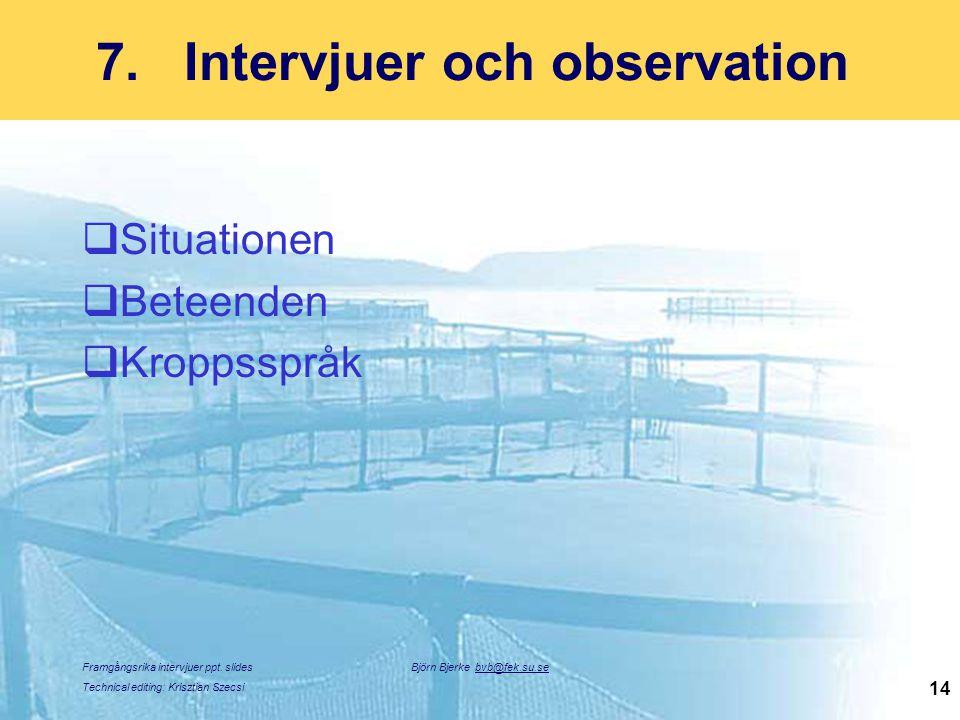 Framgångsrika intervjuer ppt. slides Technical editing: Krisztian Szecsi Björn Bjerke bvb@fek.su.se 14 7.Intervjuer och observation  Situationen  Be