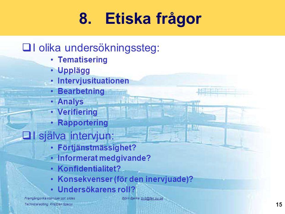 Framgångsrika intervjuer ppt. slides Technical editing: Krisztian Szecsi Björn Bjerke bvb@fek.su.se 15 8.Etiska frågor  I olika undersökningssteg: Te