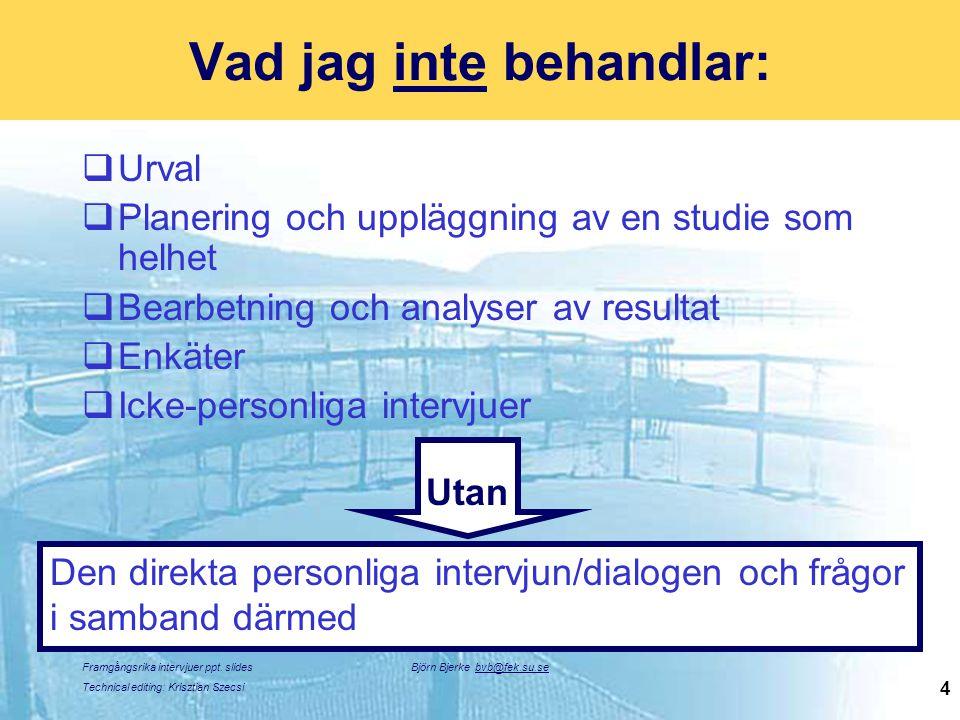 Framgångsrika intervjuer ppt. slides Technical editing: Krisztian Szecsi Björn Bjerke bvb@fek.su.se 4 Vad jag inte behandlar:  Urval  Planering och