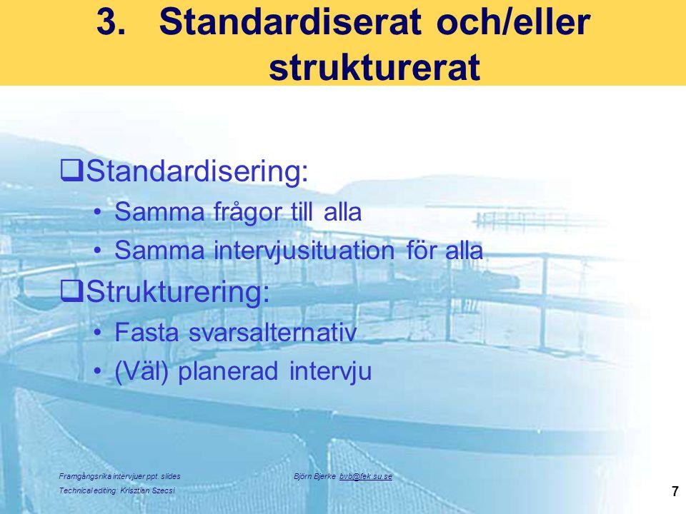 Framgångsrika intervjuer ppt. slides Technical editing: Krisztian Szecsi Björn Bjerke bvb@fek.su.se 7 3.Standardiserat och/eller strukturerat  Standa