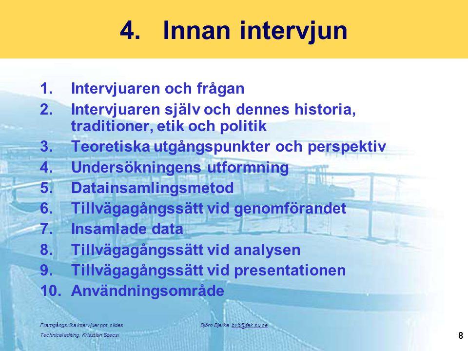 Framgångsrika intervjuer ppt. slides Technical editing: Krisztian Szecsi Björn Bjerke bvb@fek.su.se 8 4.Innan intervjun 1.Intervjuaren och frågan 2.In