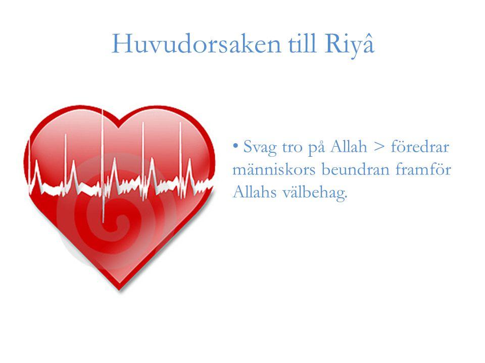 Huvudorsaken till Riyâ Svag tro på Allah > föredrar människors beundran framför Allahs välbehag.