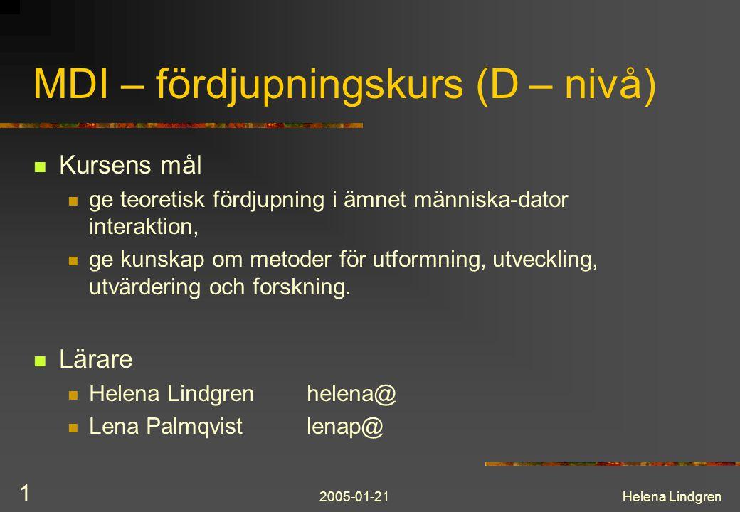 2005-01-21Helena Lindgren 1 MDI – fördjupningskurs (D – nivå) Kursens mål ge teoretisk fördjupning i ämnet människa-dator interaktion, ge kunskap om metoder för utformning, utveckling, utvärdering och forskning.