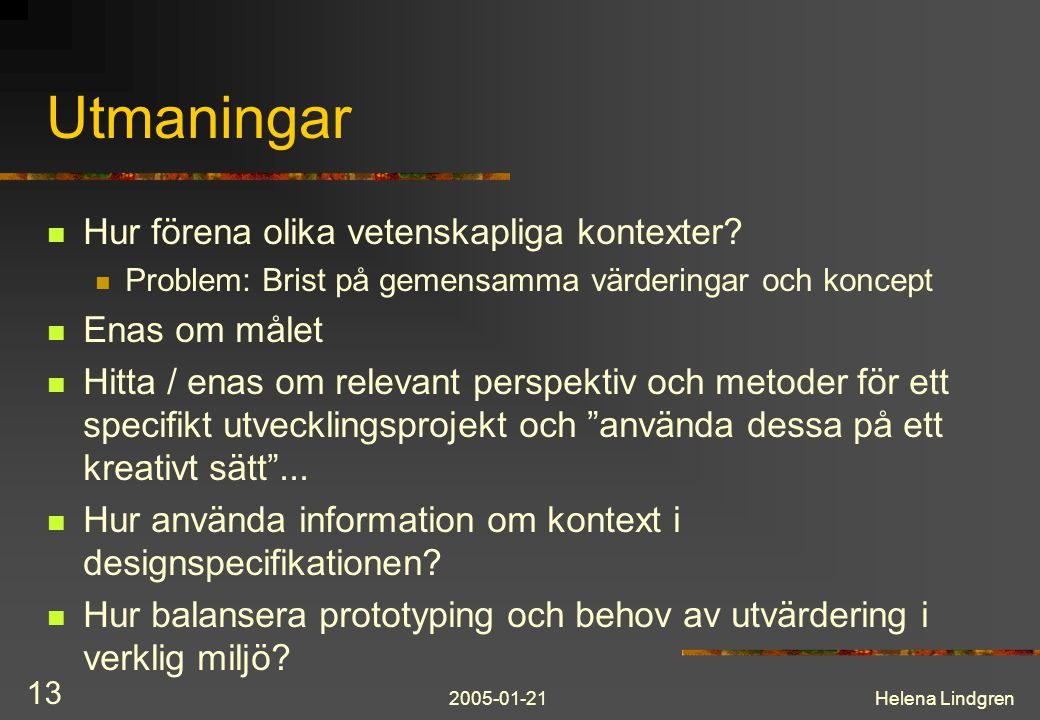 2005-01-21Helena Lindgren 13 Utmaningar Hur förena olika vetenskapliga kontexter? Problem: Brist på gemensamma värderingar och koncept Enas om målet H