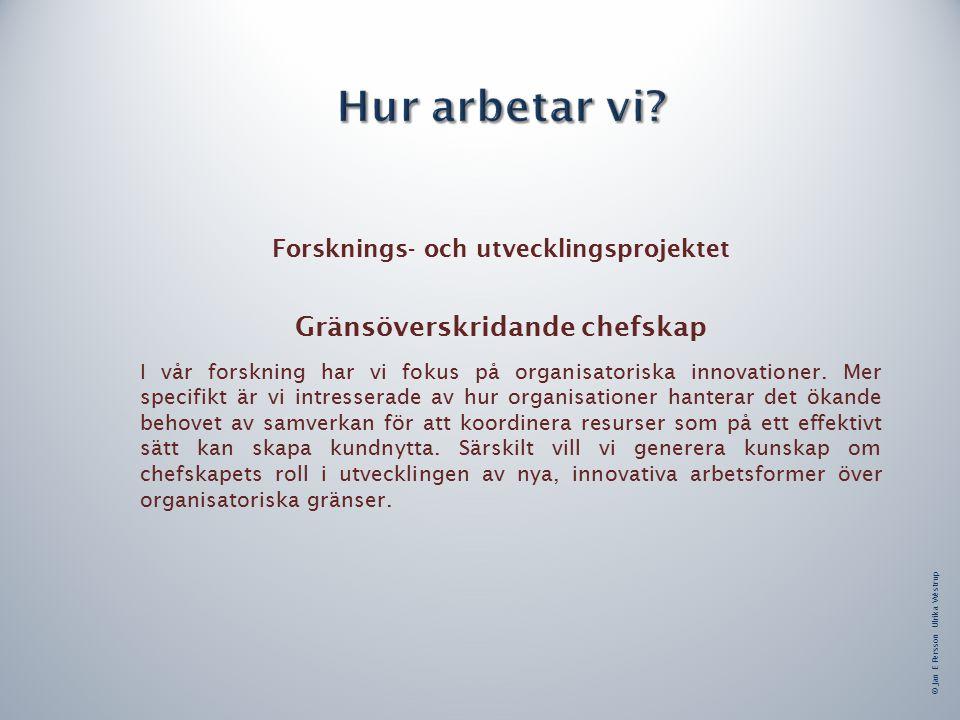 © Jan E Persson Ulrika Westrup Forsknings- och utvecklingsprojektet Gränsöverskridande chefskap I vår forskning har vi fokus på organisatoriska innovationer.