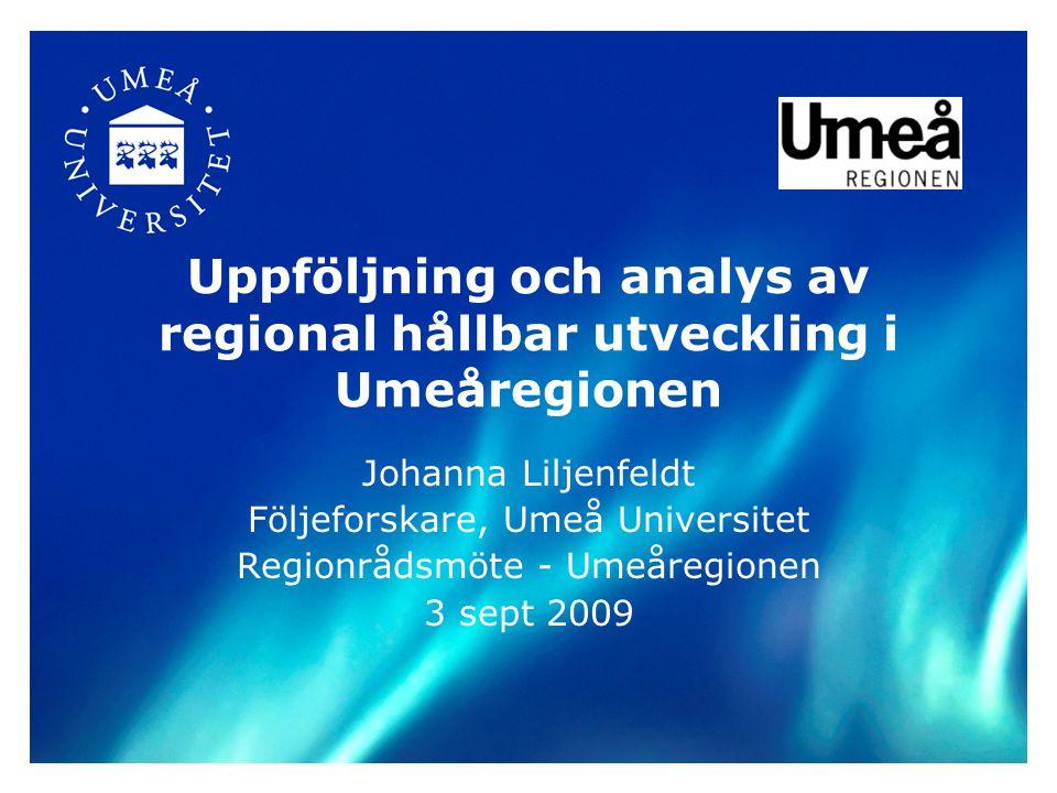 Uppföljning och analys av regional hållbar utveckling i Umeåregionen Johanna Liljenfeldt Följeforskare, Umeå Universitet Regionrådsmöte - Umeåregionen