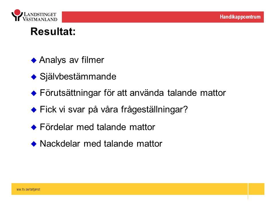ww.ltv.se/taltjanst Handikappcentrum Resultat:  Analys av filmer  Självbestämmande  Förutsättningar för att använda talande mattor  Fick vi svar p