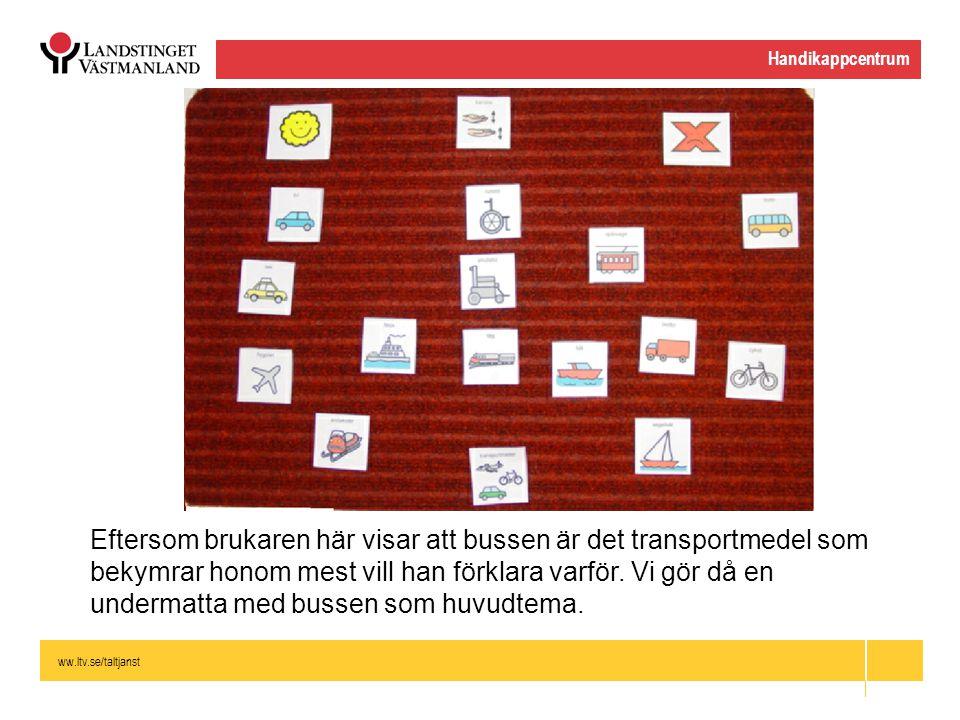 ww.ltv.se/taltjanst Handikappcentrum Eftersom brukaren här visar att bussen är det transportmedel som bekymrar honom mest vill han förklara varför. Vi