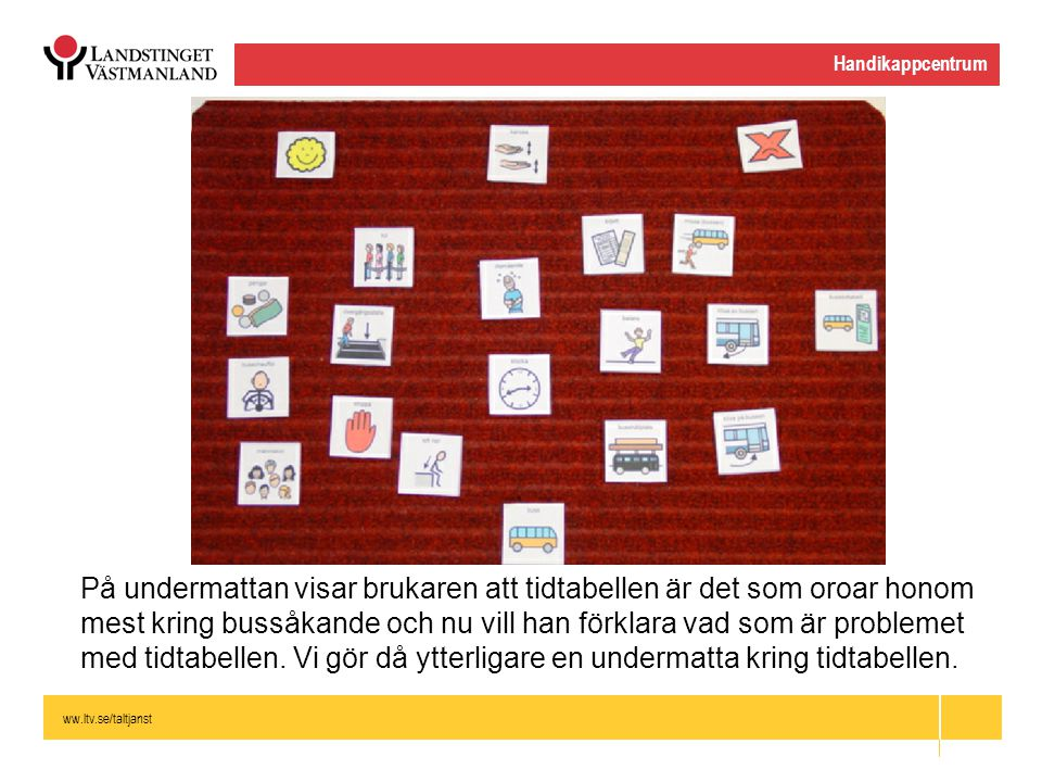 ww.ltv.se/taltjanst Handikappcentrum På undermattan visar brukaren att tidtabellen är det som oroar honom mest kring bussåkande och nu vill han förkla