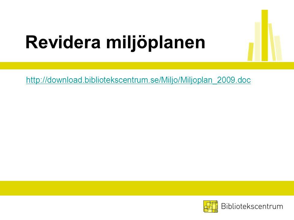 Revidera miljöplanen http://download.bibliotekscentrum.se/Miljo/Miljoplan_2009.doc