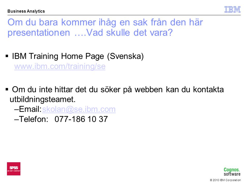© 2010 IBM Corporation Business Analytics Om du bara kommer ihåg en sak från den här presentationen ….Vad skulle det vara?  IBM Training Home Page (S